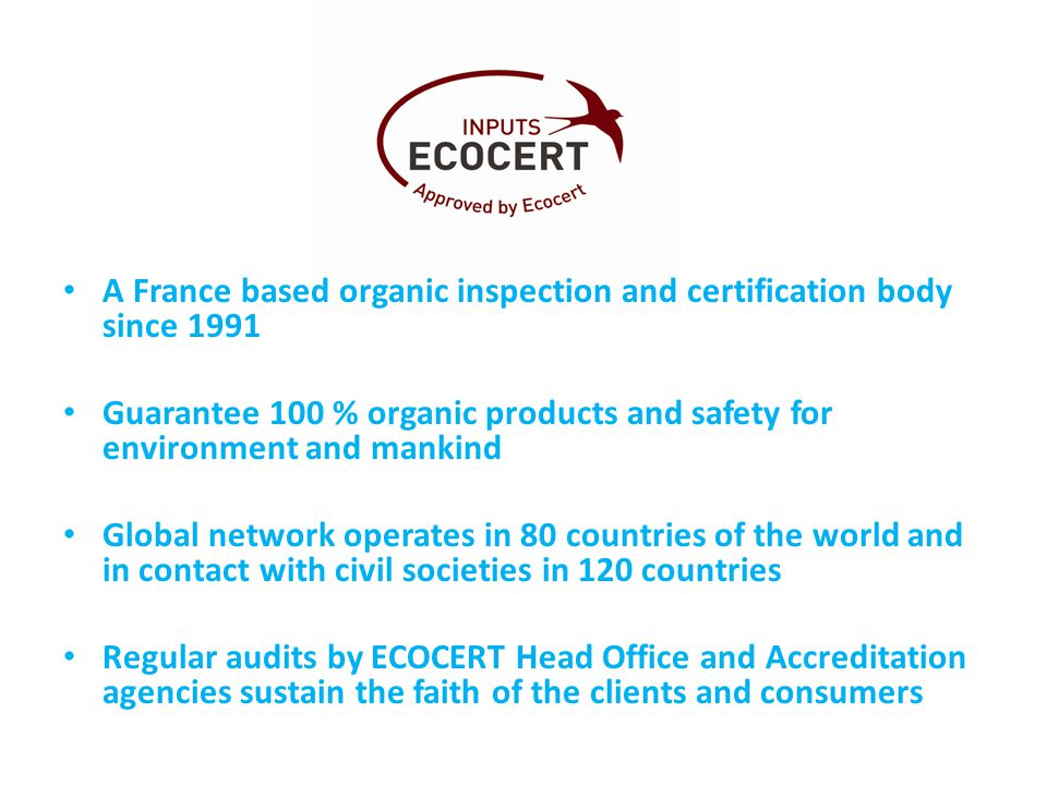 A France based organic inspection and certification body since 1991 Guarantee 100 % organic products and safety for environment and mankind Global network operates in 80 countries of the world and in contact with civil societies in 120 countries Regular audits by ECOCERT Head Office and Accreditation agencies sustain the faith of the clients and consumers