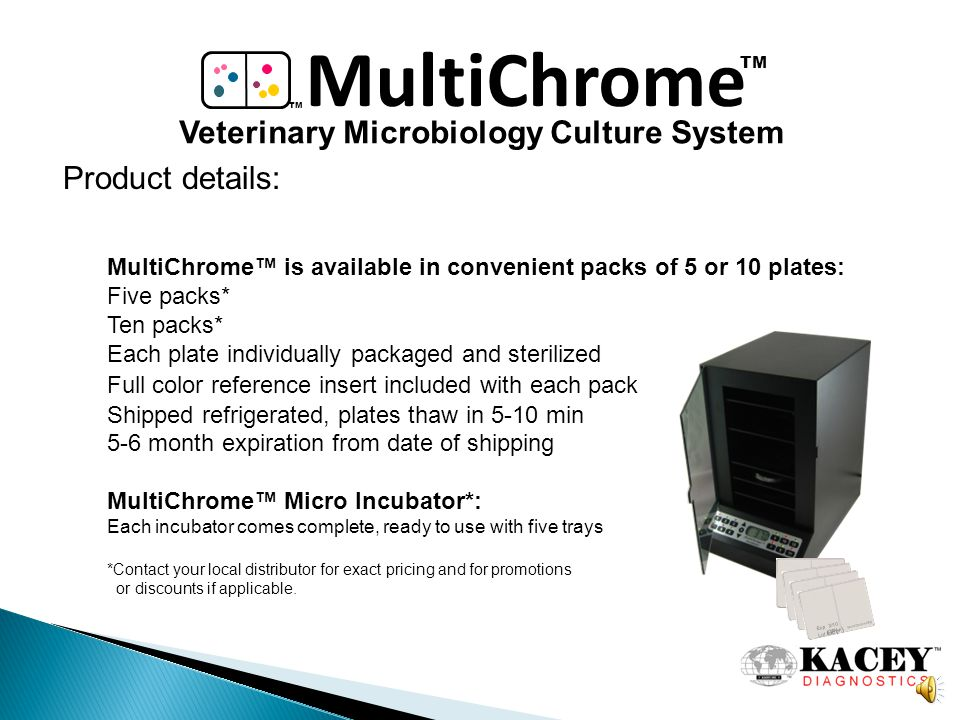 MultiChrome TM Veterinary Microbiology Culture System To recap, MultiChrome offers the following: Speed: 24 hour to confirmation, identification & treatment Convenience: In-house ability to test 9 areas affected by bacteria Reliability: Cutting edge technology with superior accuracy Profit Potential: A fraction of reference lab prices Professional Curiosity: You were trained, you just need the tools.