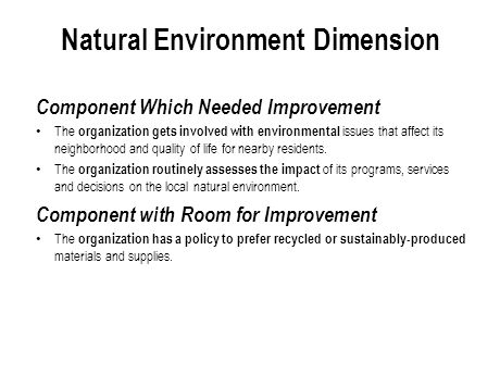 Natural Environment Dimension Component Which Needed Improvement The organization gets involved with environmental issues that affect its neighborhood and quality of life for nearby residents.