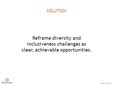 SOLUTION February 19, 2014 Reframe diversity and inclusiveness challenges as clear, achievable opportunities.