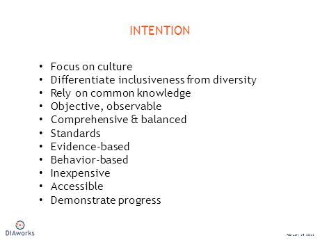 INTENTION February 19, 2014 Focus on culture Differentiate inclusiveness from diversity Rely on common knowledge Objective, observable Comprehensive & balanced Standards Evidence-based Behavior-based Inexpensive Accessible Demonstrate progress