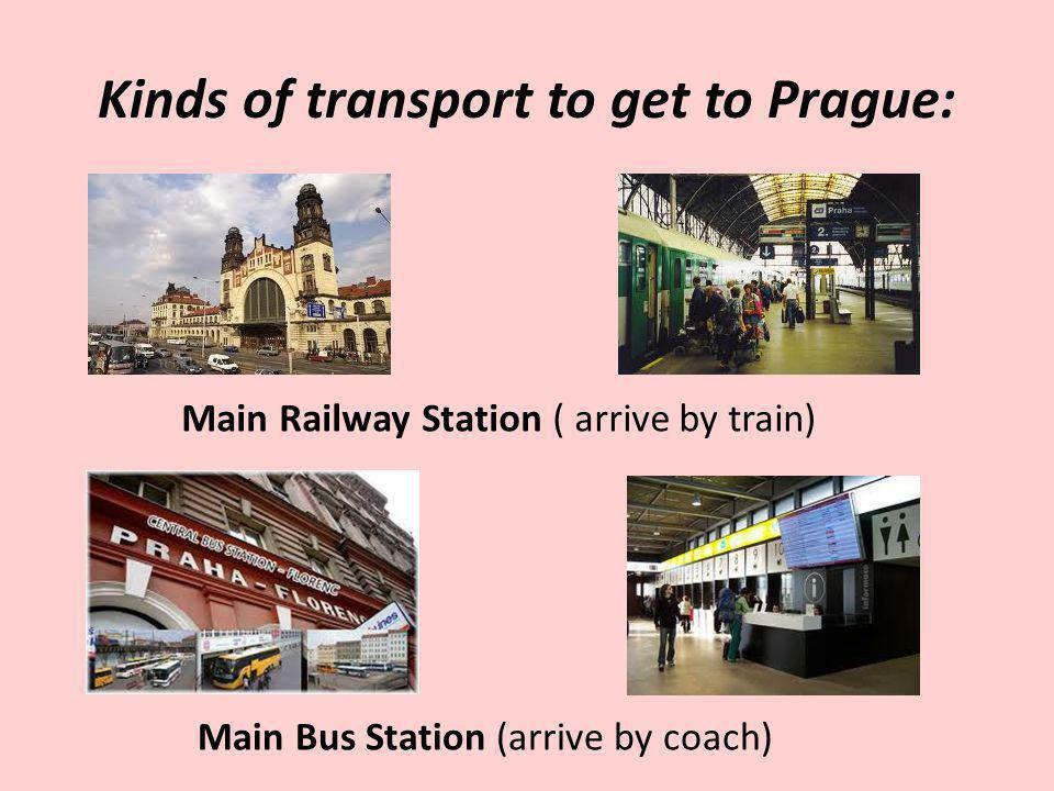 Kinds of transport to get to Prague: Main Railway Station ( arrive by train) Main Bus Station (arrive by coach)