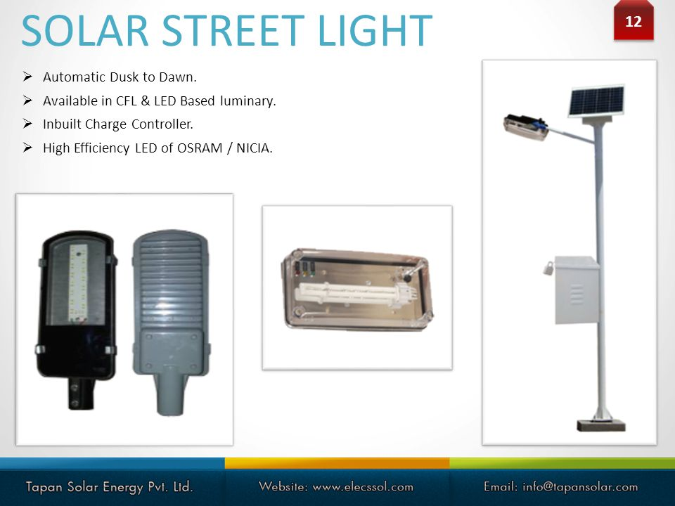 12 Automatic Dusk to Dawn. Available in CFL & LED Based luminary. Inbuilt Charge Controller. High Efficiency LED of OSRAM / NICIA. SOLAR STREET LIGHT