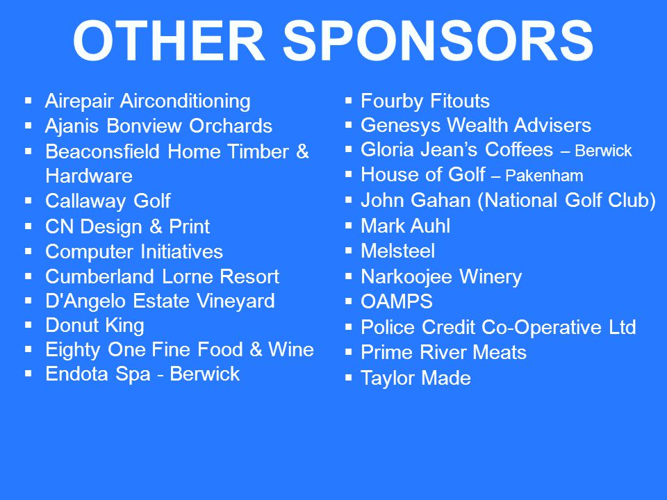 OTHER SPONSORS Airepair Airconditioning Ajanis Bonview Orchards Beaconsfield Home Timber & Hardware Callaway Golf CN Design & Print Computer Initiatives Cumberland Lorne Resort D Angelo Estate Vineyard Donut King Eighty One Fine Food & Wine Endota Spa - Berwick Fourby Fitouts Genesys Wealth Advisers Gloria Jeans Coffees – Berwick House of Golf – Pakenham John Gahan (National Golf Club) Mark Auhl Melsteel Narkoojee Winery OAMPS Police Credit Co-Operative Ltd Prime River Meats Taylor Made