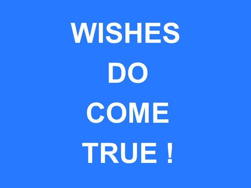 WISHES DO COME TRUE !