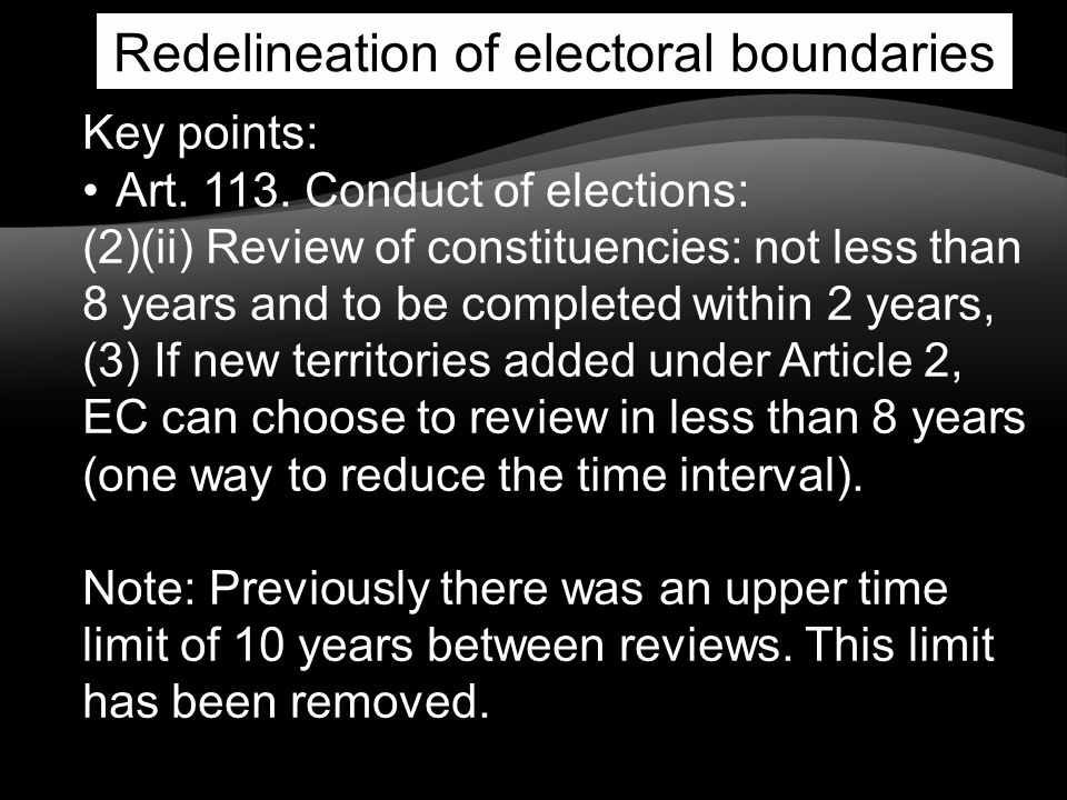Redelineation of electoral boundaries Key points: Art. 113. Conduct of elections: (2)(ii) Review of constituencies: not less than 8 years and to be co