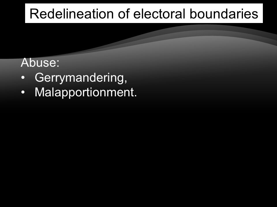 Redelineation of electoral boundaries Abuse: Gerrymandering, Malapportionment.