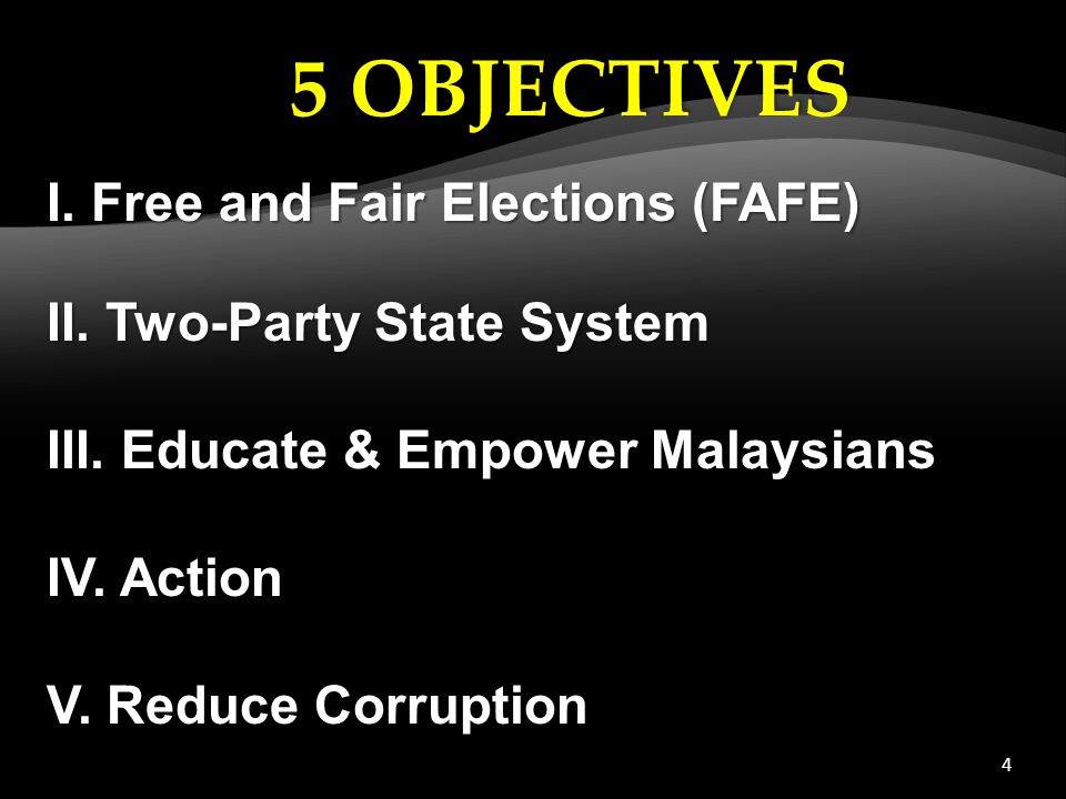 4 I. Free and Fair Elections (FAFE) II. Two-Party State System III. Educate & Empower Malaysians IV. Action V. Reduce Corruption 5 OBJECTIVES