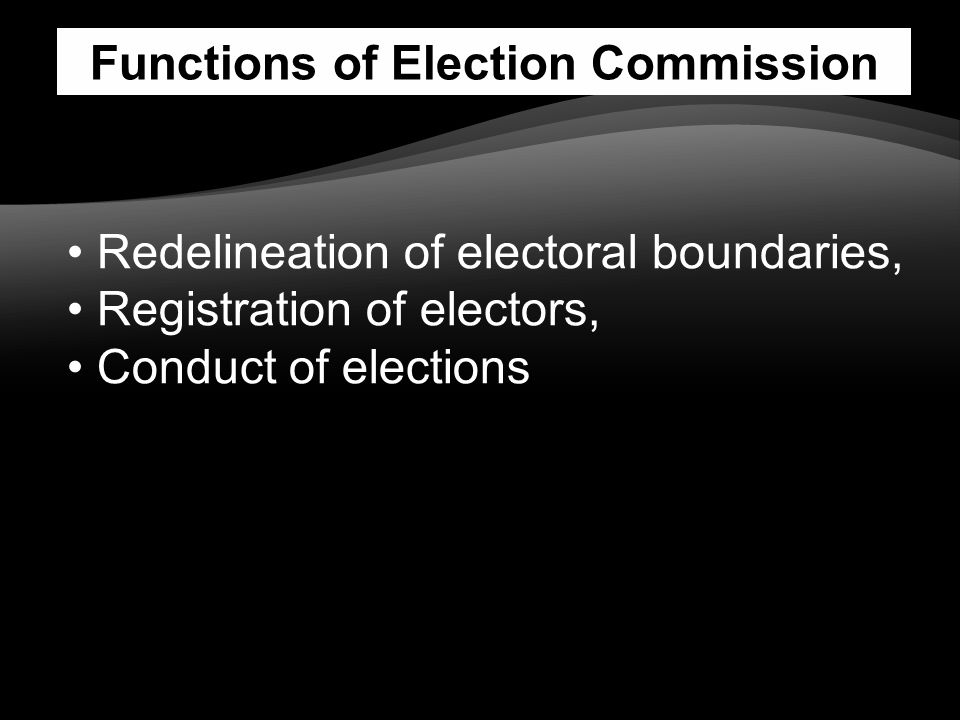 Functions of Election Commission Redelineation of electoral boundaries, Registration of electors, Conduct of elections