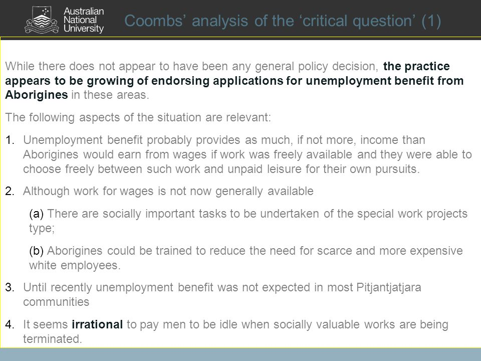 Coombs analysis of the critical question (1) While there does not appear to have been any general policy decision, the practice appears to be growing of endorsing applications for unemployment benefit from Aborigines in these areas.