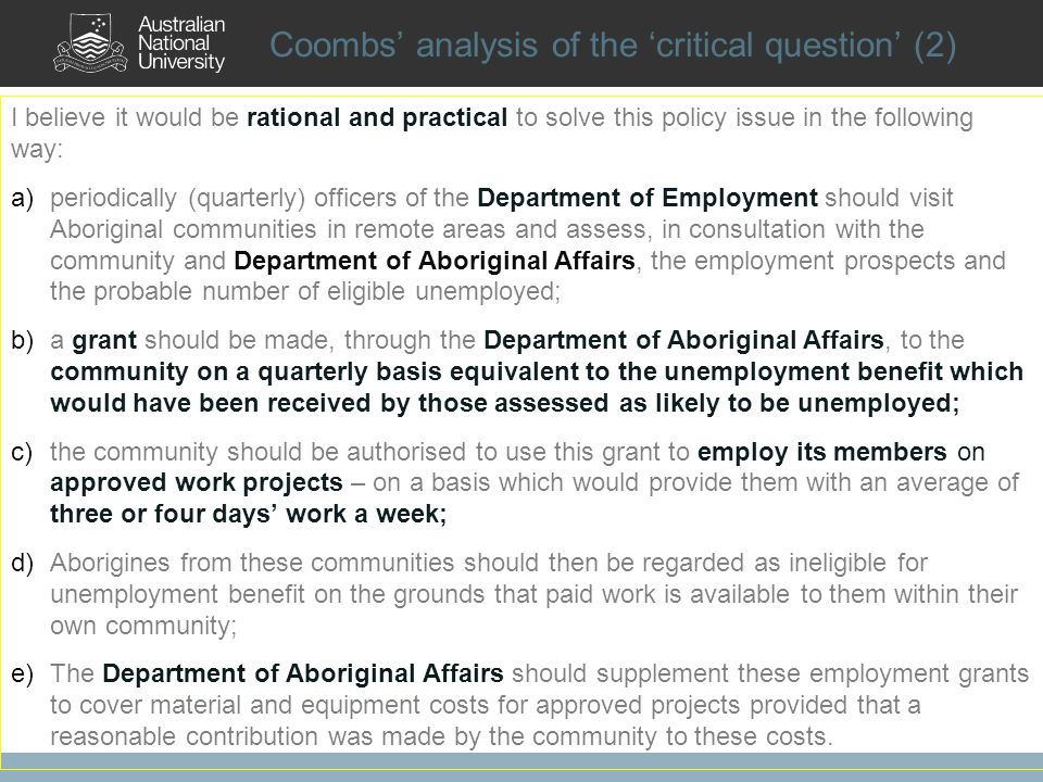 Coombs analysis of the critical question (2) I believe it would be rational and practical to solve this policy issue in the following way: a)periodically (quarterly) officers of the Department of Employment should visit Aboriginal communities in remote areas and assess, in consultation with the community and Department of Aboriginal Affairs, the employment prospects and the probable number of eligible unemployed; b)a grant should be made, through the Department of Aboriginal Affairs, to the community on a quarterly basis equivalent to the unemployment benefit which would have been received by those assessed as likely to be unemployed; c)the community should be authorised to use this grant to employ its members on approved work projects – on a basis which would provide them with an average of three or four days work a week; d)Aborigines from these communities should then be regarded as ineligible for unemployment benefit on the grounds that paid work is available to them within their own community; e)The Department of Aboriginal Affairs should supplement these employment grants to cover material and equipment costs for approved projects provided that a reasonable contribution was made by the community to these costs.