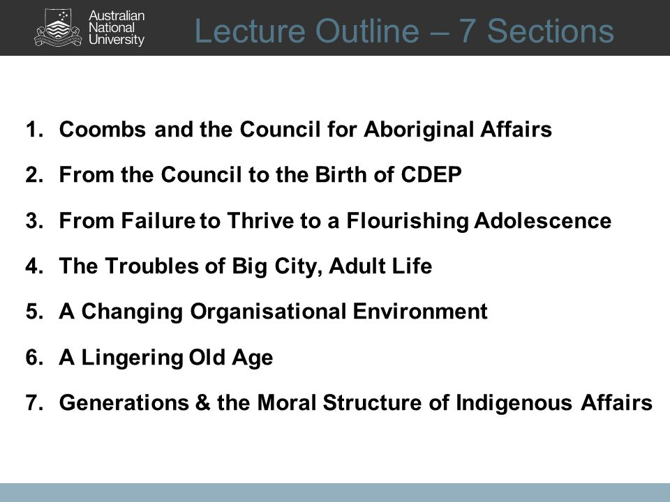 Lecture Outline – 7 Sections 1.Coombs and the Council for Aboriginal Affairs 2.From the Council to the Birth of CDEP 3.From Failure to Thrive to a Flourishing Adolescence 4.The Troubles of Big City, Adult Life 5.A Changing Organisational Environment 6.A Lingering Old Age 7.Generations & the Moral Structure of Indigenous Affairs