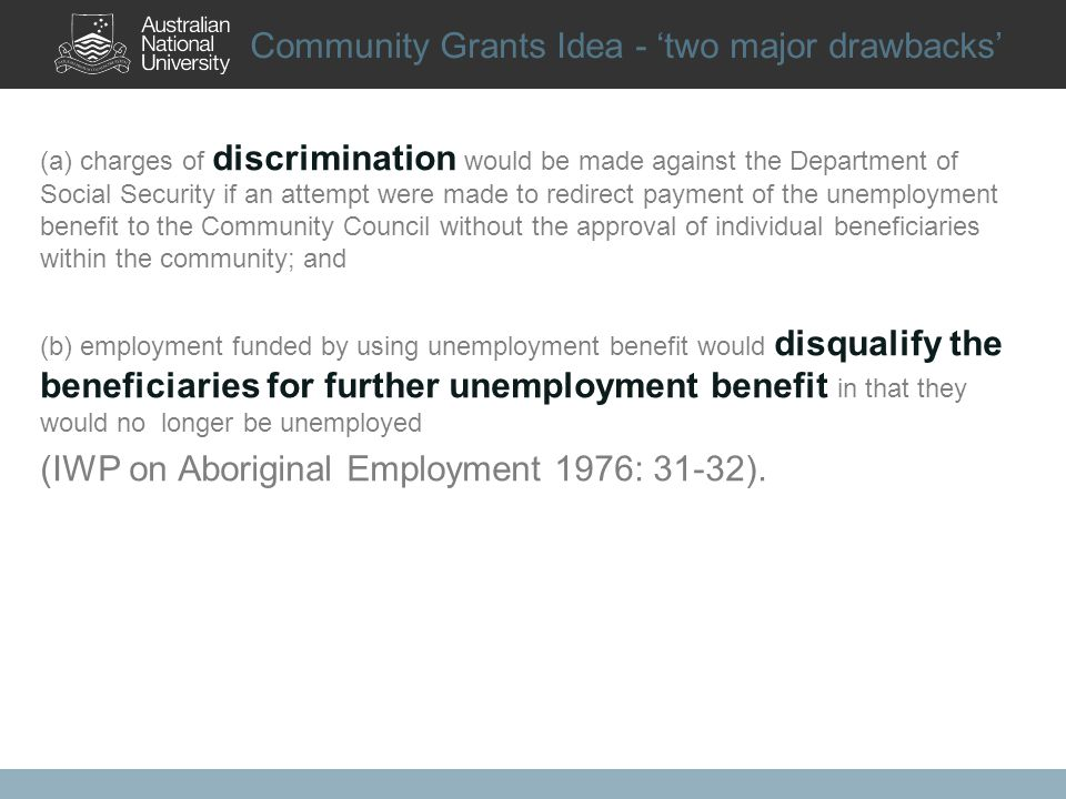 Community Grants Idea - two major drawbacks (a) charges of discrimination would be made against the Department of Social Security if an attempt were made to redirect payment of the unemployment benefit to the Community Council without the approval of individual beneficiaries within the community; and (b) employment funded by using unemployment benefit would disqualify the beneficiaries for further unemployment benefit in that they would no longer be unemployed (IWP on Aboriginal Employment 1976: 31-32).
