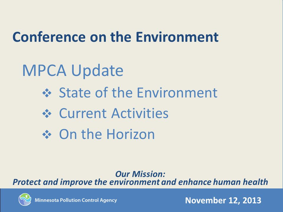 Conference on the Environment MPCA Update State of the Environment Current Activities On the Horizon November 12, 2013 Our Mission: Protect and improve the environment and enhance human health