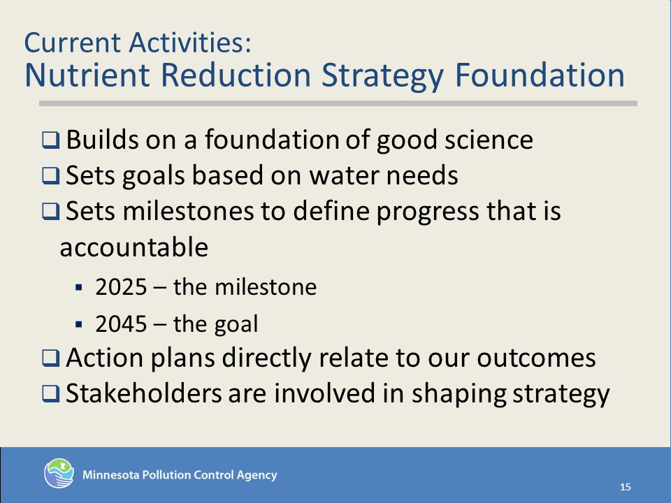 Current Activities: Nutrient Reduction Strategy Foundation Builds on a foundation of good science Sets goals based on water needs Sets milestones to define progress that is accountable 2025 – the milestone 2045 – the goal Action plans directly relate to our outcomes Stakeholders are involved in shaping strategy 15
