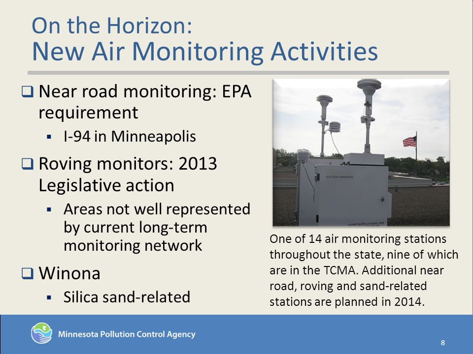 On the Horizon: New Air Monitoring Activities 8 Near road monitoring: EPA requirement I-94 in Minneapolis Roving monitors: 2013 Legislative action Areas not well represented by current long-term monitoring network Winona Silica sand-related One of 14 air monitoring stations throughout the state, nine of which are in the TCMA.