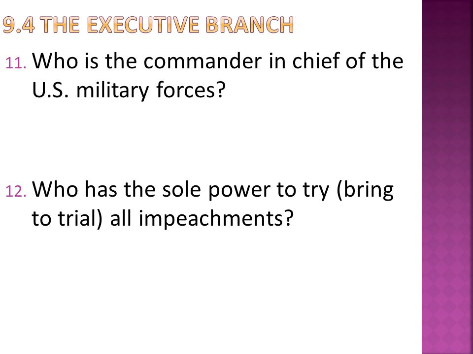 11. Who is the commander in chief of the U.S. military forces? 12. Who has the sole power to try (bring to trial) all impeachments?