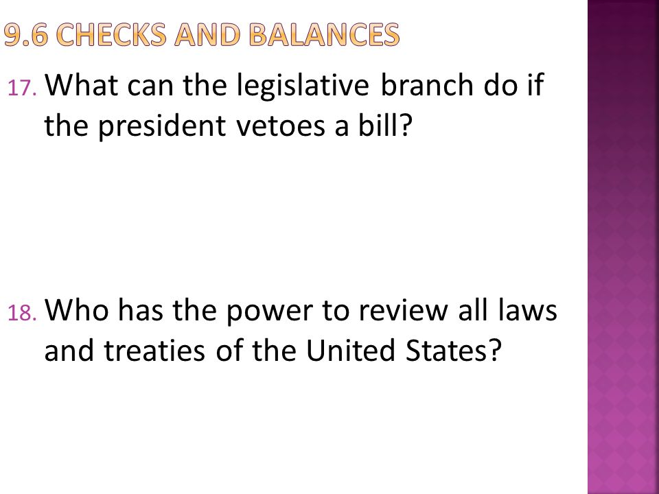 17. What can the legislative branch do if the president vetoes a bill? 18. Who has the power to review all laws and treaties of the United States?