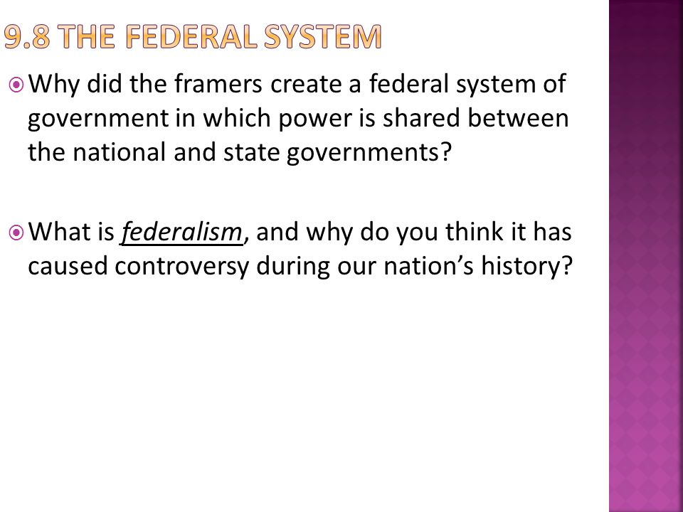 Why did the framers create a federal system of government in which power is shared between the national and state governments? What is federalism, and