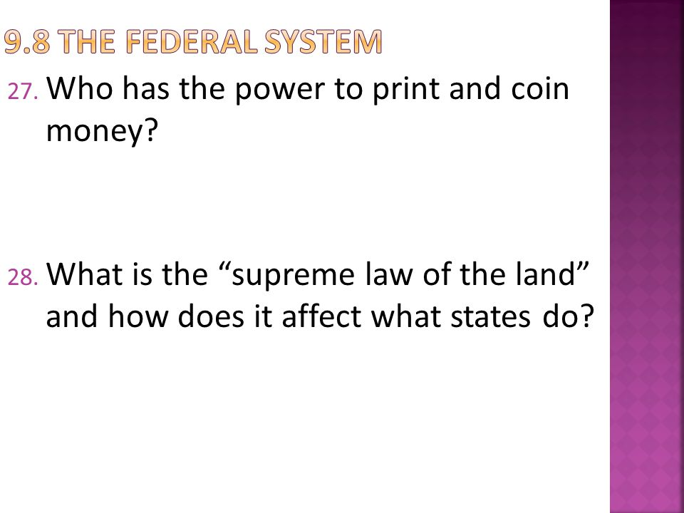 27. Who has the power to print and coin money? 28. What is the supreme law of the land and how does it affect what states do?