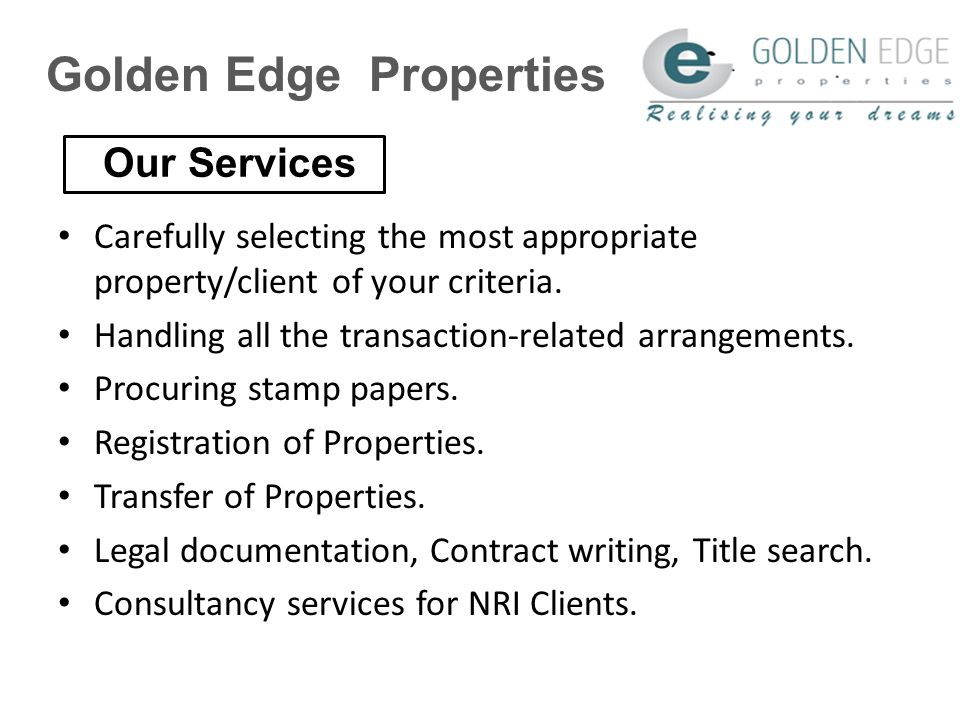 Golden Edge Properties Advice on real estate & PROPERTY ownership PRICE MATCH PROPERTY PROFESSIONAL, PUNCTUAL & PROACTIVE team to organize your PROPERTY Trustworthy TEAM to follow up your NEEDS Transparent and hassle free dealings Best consultancy services at your Budget Benefits @ Golden Edge