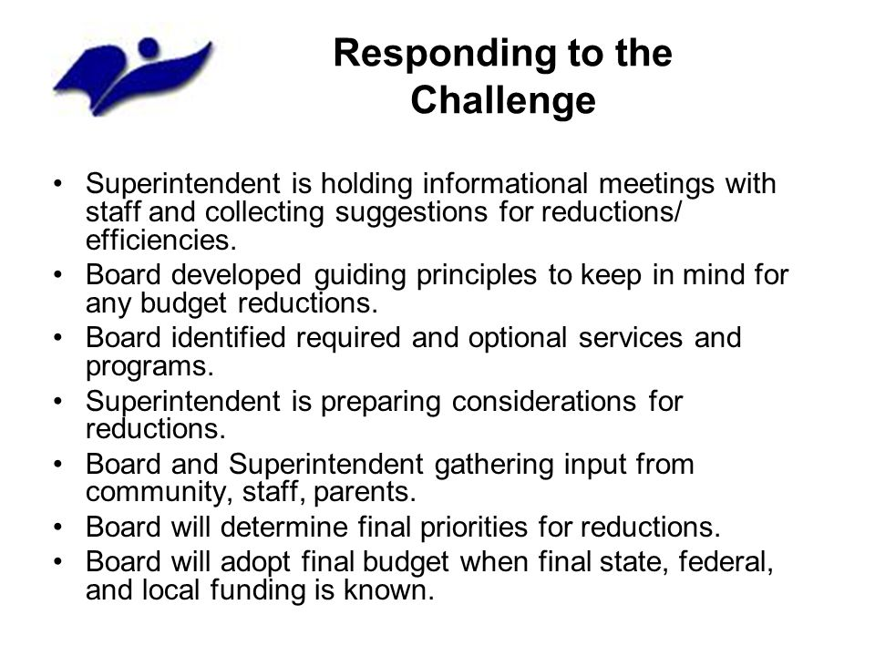Responding to the Challenge Superintendent is holding informational meetings with staff and collecting suggestions for reductions/ efficiencies. Board