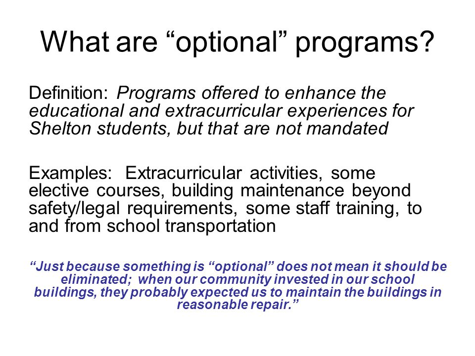 What are optional programs? Definition: Programs offered to enhance the educational and extracurricular experiences for Shelton students, but that are