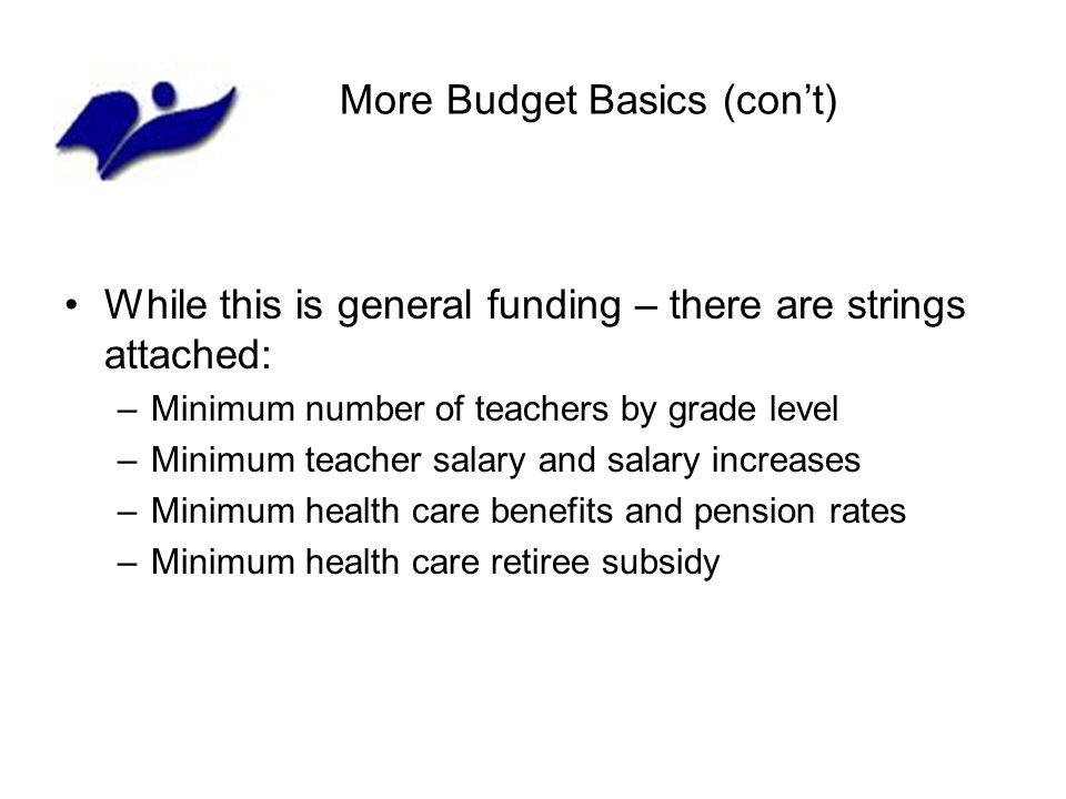 More Budget Basics (cont) While this is general funding – there are strings attached: –Minimum number of teachers by grade level –Minimum teacher salary and salary increases –Minimum health care benefits and pension rates –Minimum health care retiree subsidy