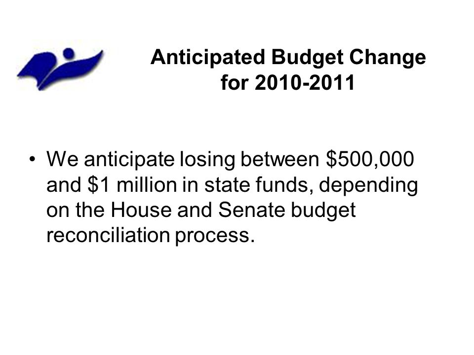 Anticipated Budget Change for 2010-2011 We anticipate losing between $500,000 and $1 million in state funds, depending on the House and Senate budget reconciliation process.