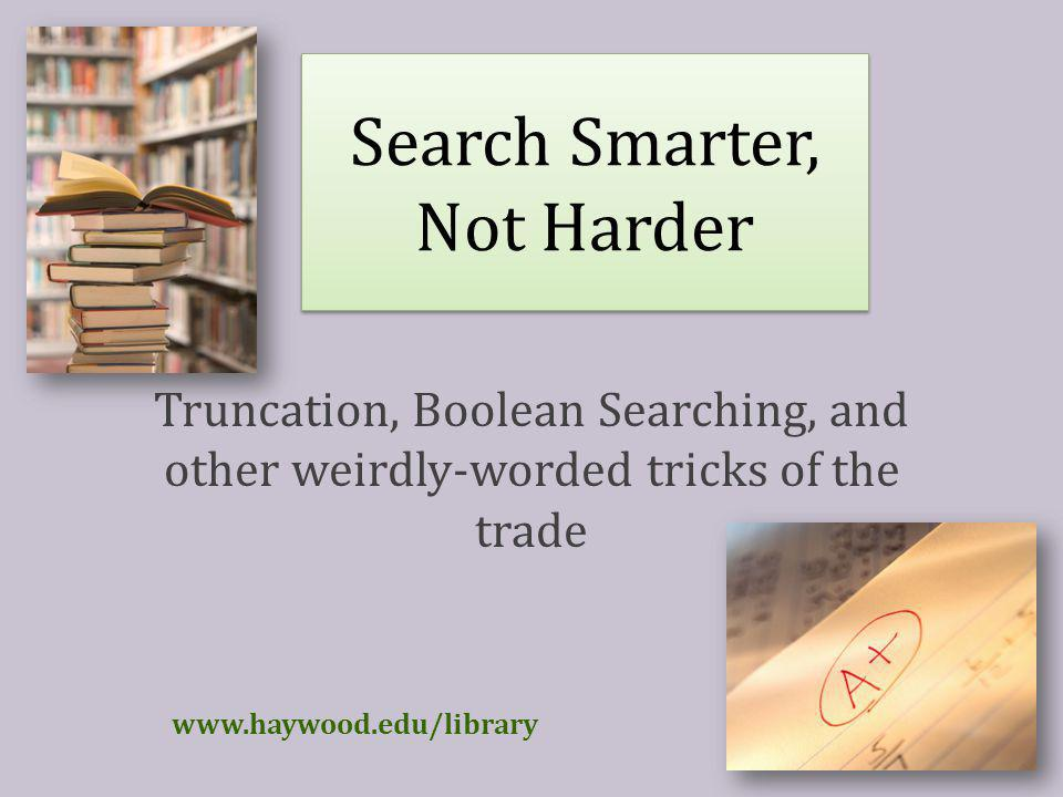 Search Smarter, Not Harder Truncation, Boolean Searching, and other weirdly-worded tricks of the trade www.haywood.edu/library