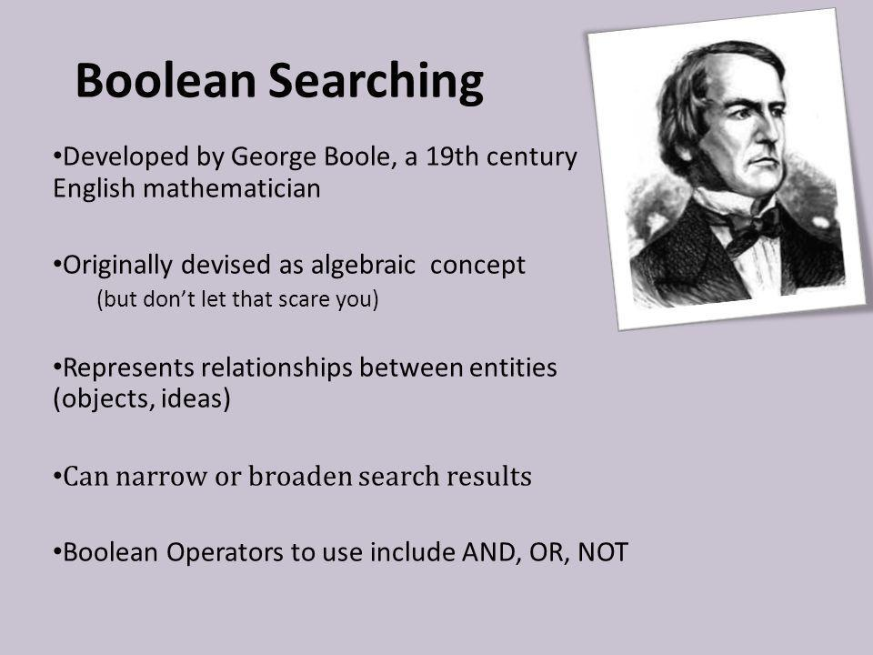 Boolean Searching Developed by George Boole, a 19th century English mathematician Originally devised as algebraic concept (but dont let that scare you) Represents relationships between entities (objects, ideas) Can narrow or broaden search results Boolean Operators to use include AND, OR, NOT