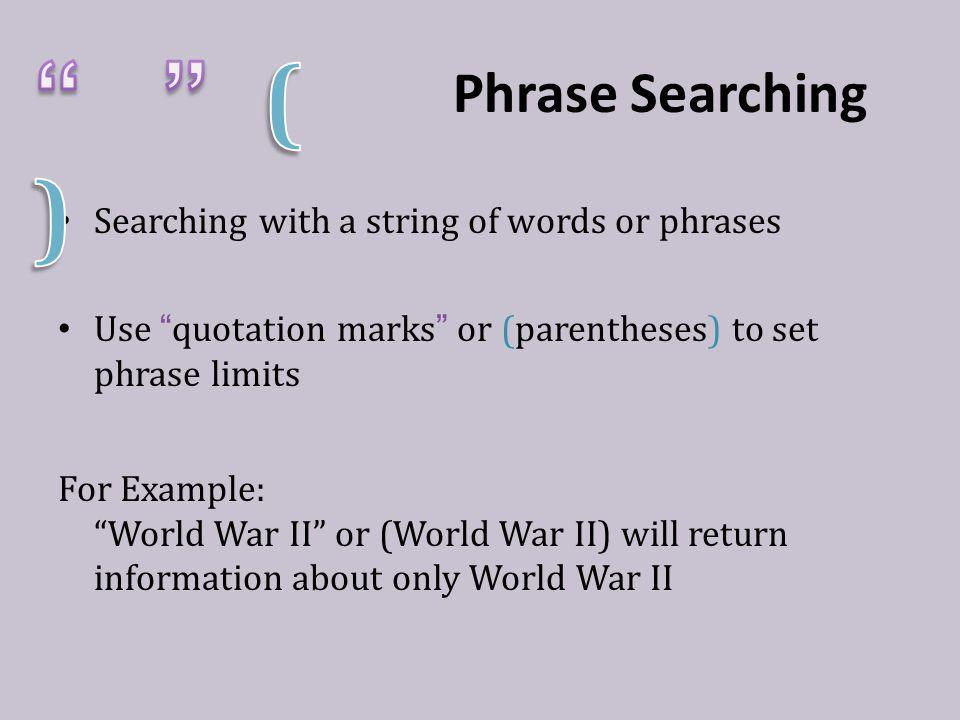 Phrase Searching Searching with a string of words or phrases Use quotation marks or (parentheses) to set phrase limits For Example: World War II or (World War II) will return information about only World War II