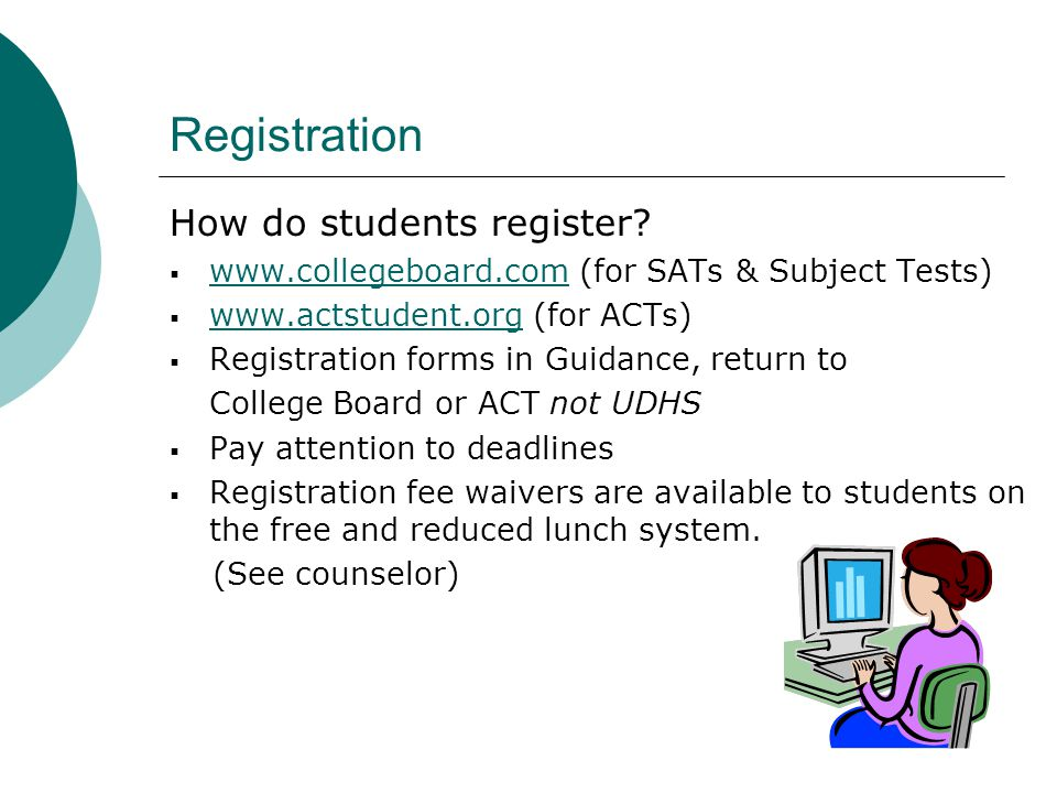Registration How do students register? www.collegeboard.com (for SATs & Subject Tests) www.collegeboard.com www.actstudent.org (for ACTs) www.actstude