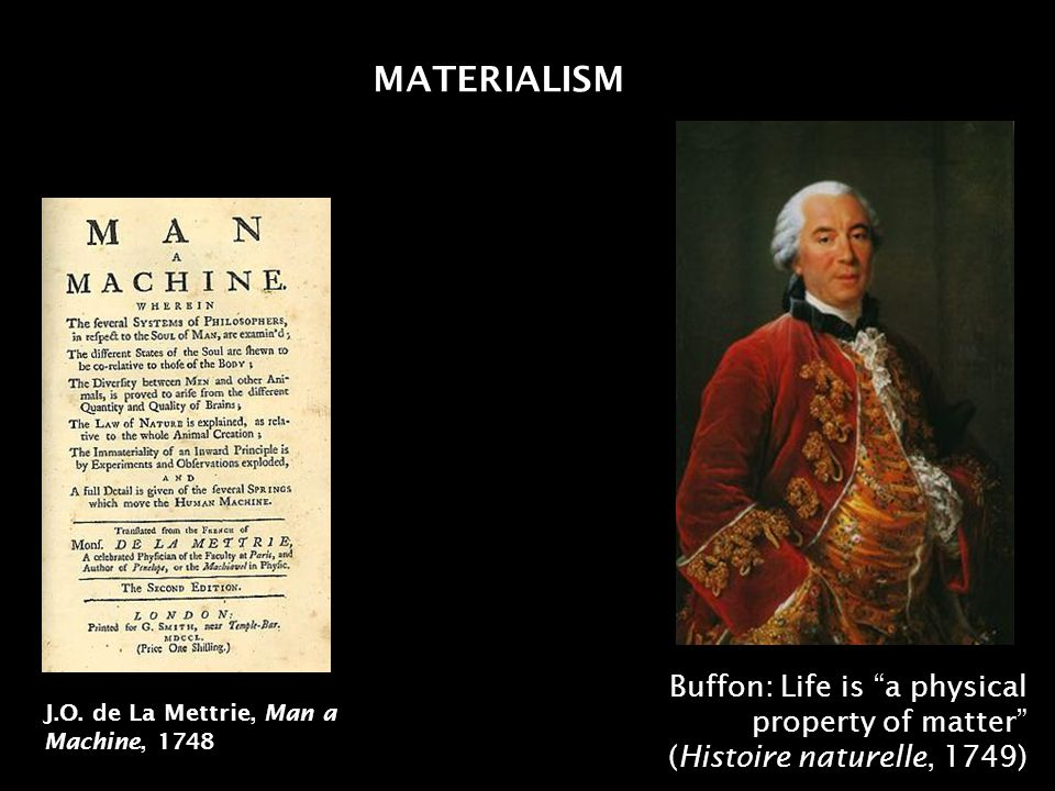 MATERIALISM J.O. de La Mettrie, Man a Machine, 1748 Buffon: Life is a physical property of matter (Histoire naturelle, 1749)