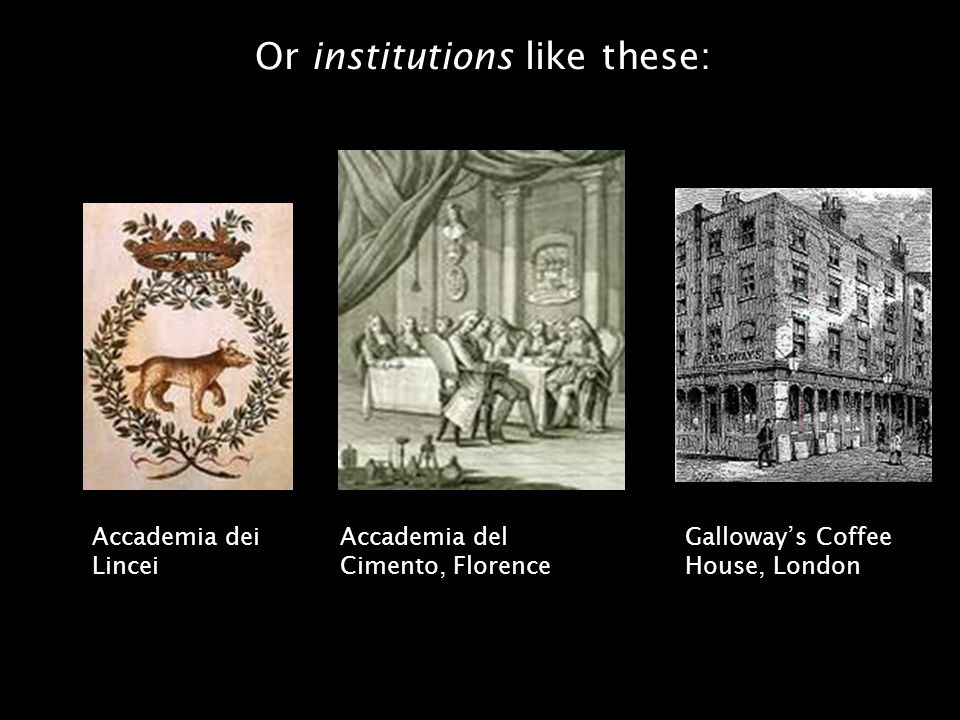Societies, academies and conversation Accademia del Cimento, Florence Accademia dei Lincei Galloways Coffee House, London Or institutions like these: