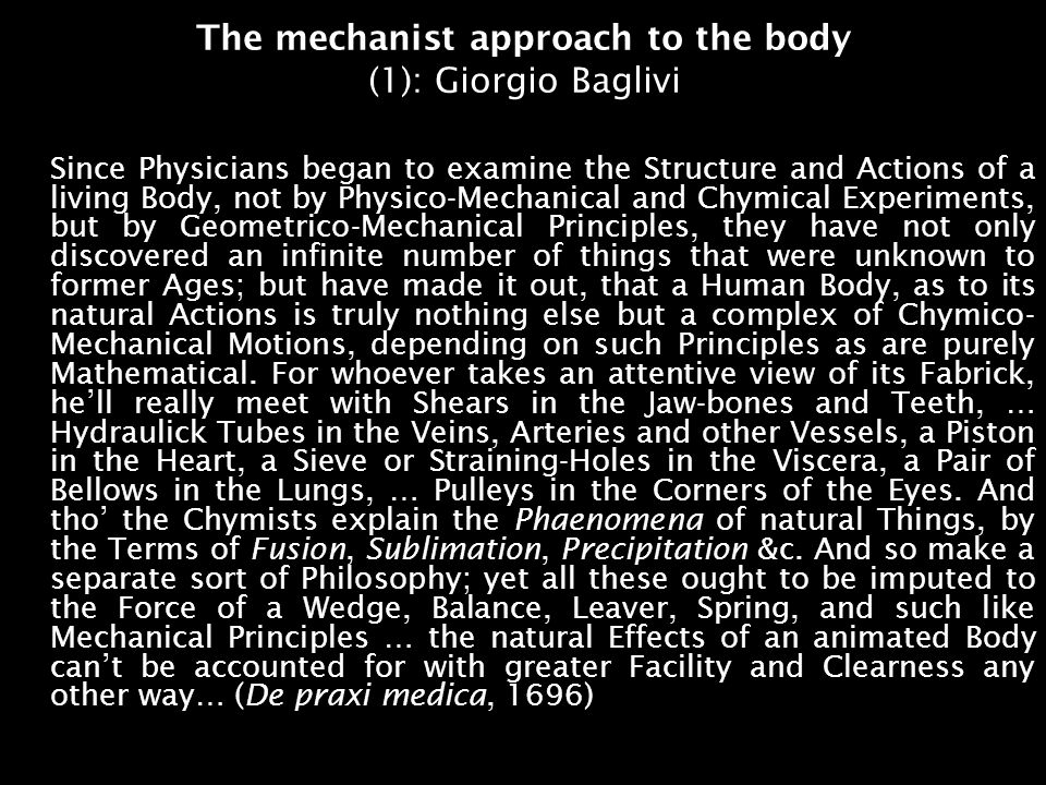 The mechanist approach to the body (1): Giorgio Baglivi Since Physicians began to examine the Structure and Actions of a living Body, not by Physico-Mechanical and Chymical Experiments, but by Geometrico-Mechanical Principles, they have not only discovered an infinite number of things that were unknown to former Ages; but have made it out, that a Human Body, as to its natural Actions is truly nothing else but a complex of Chymico- Mechanical Motions, depending on such Principles as are purely Mathematical.