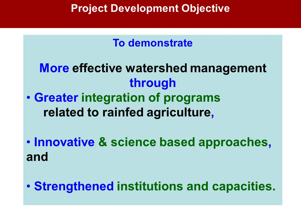 Project Development Objective To demonstrate More effective watershed management through Greater integration of programs related to rainfed agricultur