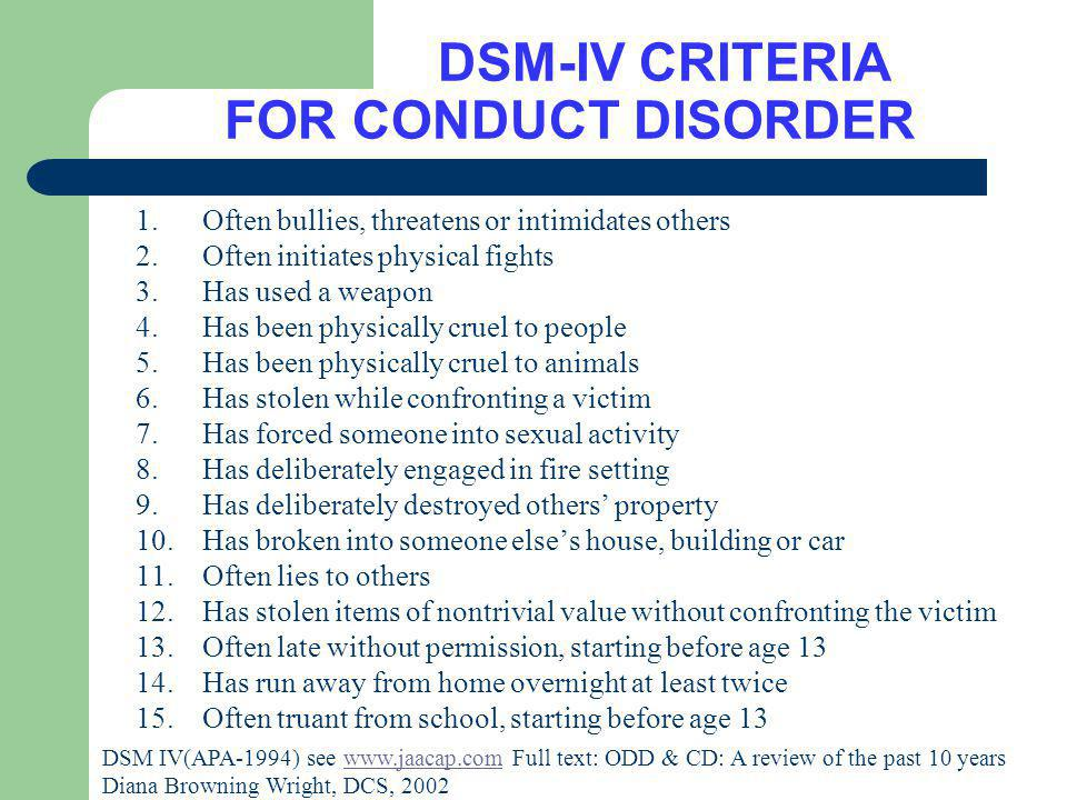 DSM-IV CRITERIA FOR CONDUCT DISORDER 1.Often bullies, threatens or intimidates others 2.Often initiates physical fights 3.Has used a weapon 4.Has been