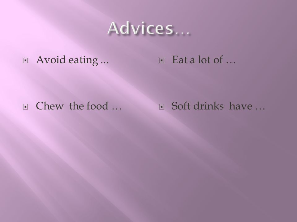 Avoid eating... Chew the food … Eat a lot of … Soft drinks have …