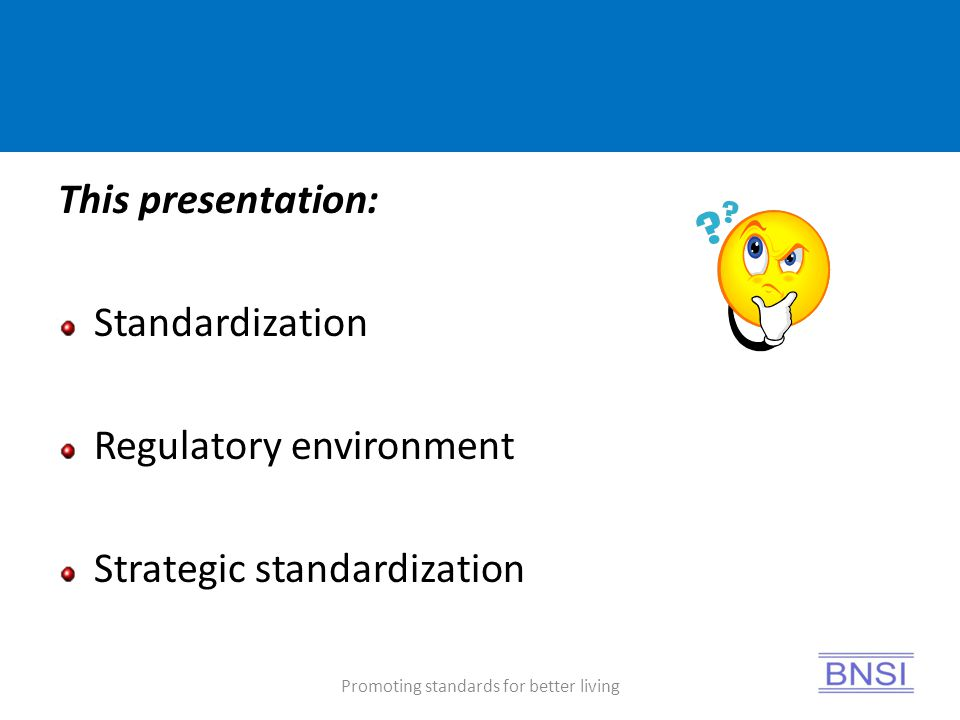 Promoting standards for better living This presentation: Standardization Regulatory environment Strategic standardization