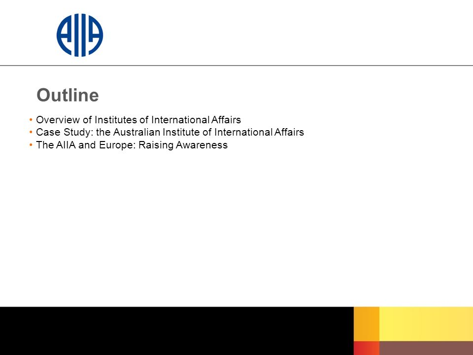 Outline Overview of Institutes of International Affairs Case Study: the Australian Institute of International Affairs The AIIA and Europe: Raising Awa