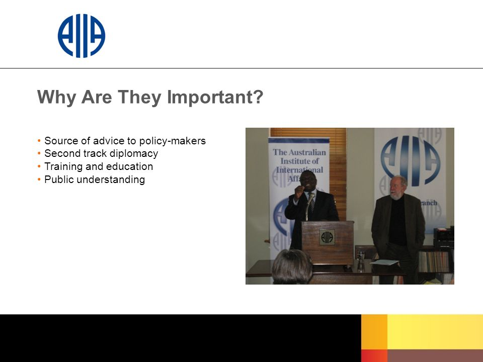 Why Are They Important? Source of advice to policy-makers Second track diplomacy Training and education Public understanding