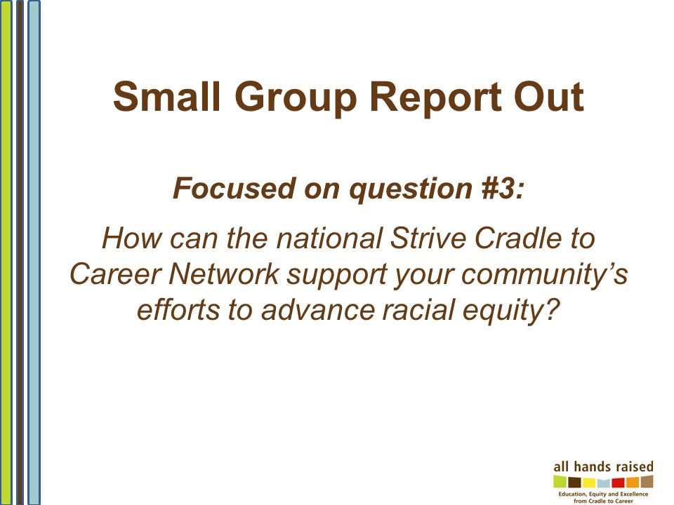 Small Group Report Out Focused on question #3: How can the national Strive Cradle to Career Network support your communitys efforts to advance racial