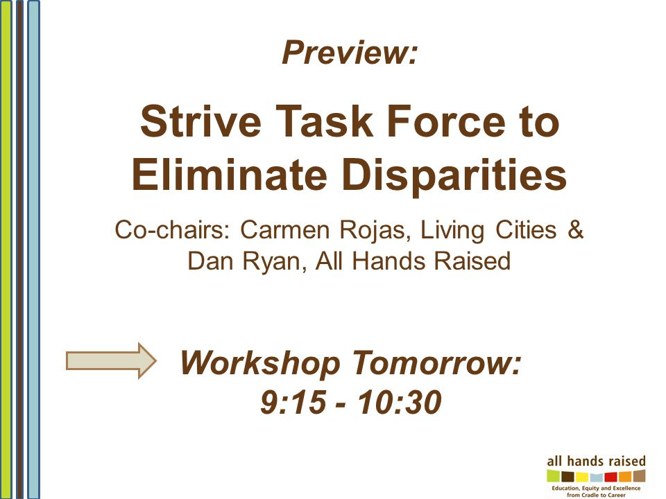 Preview: Strive Task Force to Eliminate Disparities Co-chairs: Carmen Rojas, Living Cities & Dan Ryan, All Hands Raised Workshop Tomorrow: 9:15 - 10:3