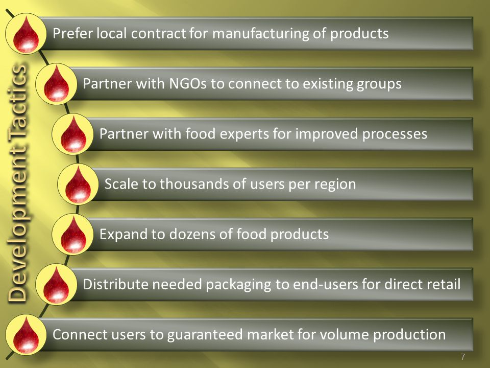 Prefer local contract for manufacturing of products Partner with NGOs to connect to existing groups Partner with food experts for improved processes Scale to thousands of users per region Expand to dozens of food products Distribute needed packaging to end-users for direct retail Connect users to guaranteed market for volume production 7