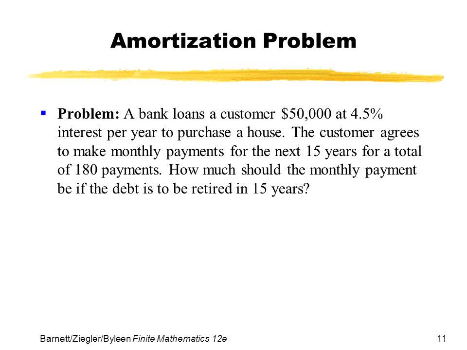 11 Barnett/Ziegler/Byleen Finite Mathematics 12e Amortization Problem Problem: A bank loans a customer $50,000 at 4.5% interest per year to purchase a