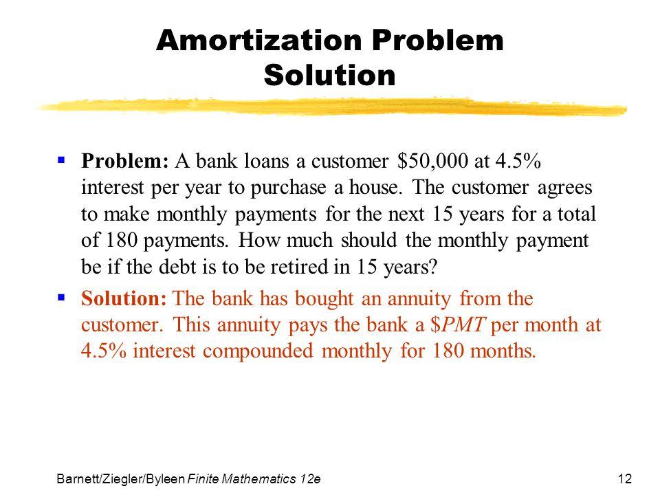 12 Barnett/Ziegler/Byleen Finite Mathematics 12e Amortization Problem Solution Problem: A bank loans a customer $50,000 at 4.5% interest per year to p