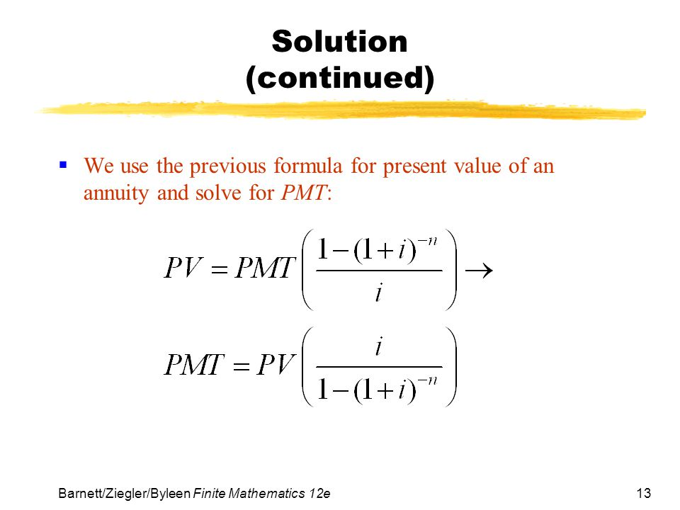 13 Barnett/Ziegler/Byleen Finite Mathematics 12e Solution (continued) We use the previous formula for present value of an annuity and solve for PMT: