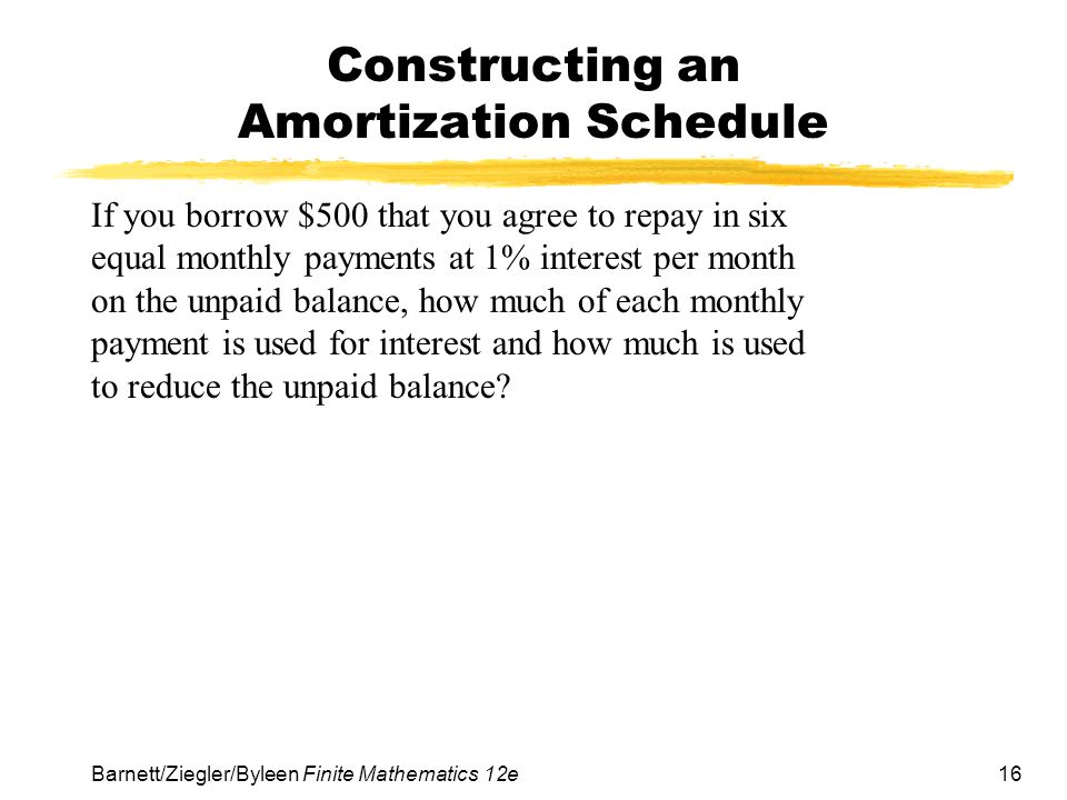 16 Barnett/Ziegler/Byleen Finite Mathematics 12e Constructing an Amortization Schedule If you borrow $500 that you agree to repay in six equal monthly