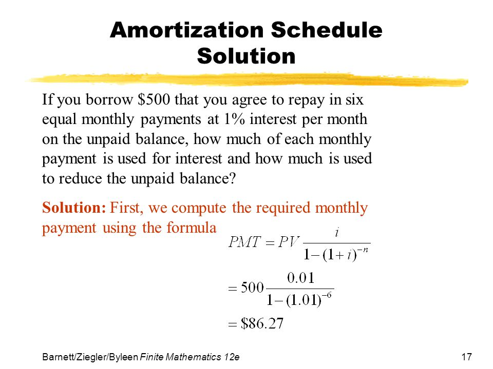 17 Barnett/Ziegler/Byleen Finite Mathematics 12e Amortization Schedule Solution If you borrow $500 that you agree to repay in six equal monthly paymen